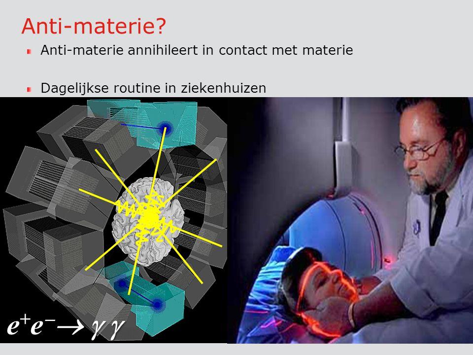 Anti-materie Anti-materie annihileert in contact met materie. Dagelijkse routine in ziekenhuizen.