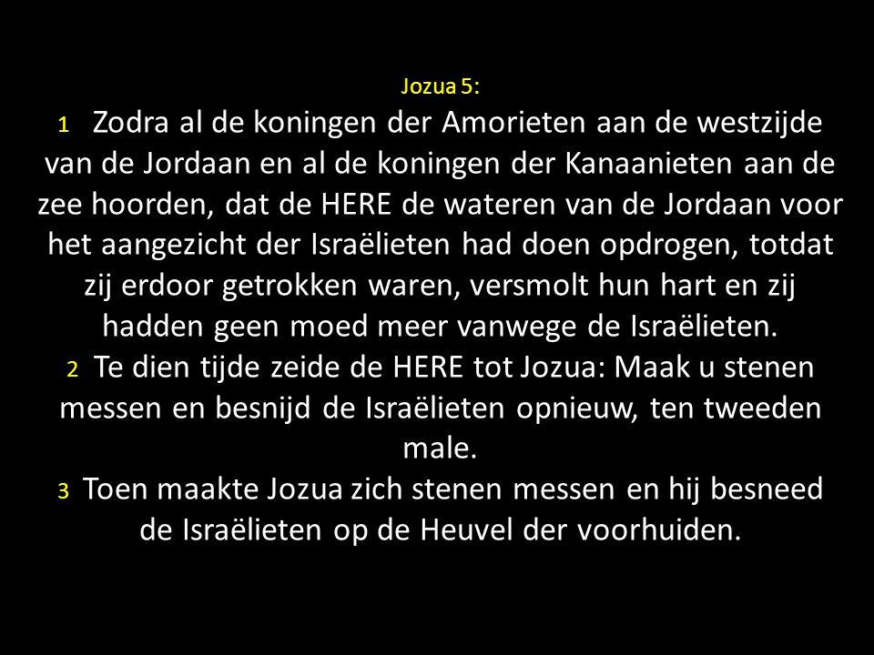 Jozua 5: 1 Zodra al de koningen der Amorieten aan de westzijde van de Jordaan en al de koningen der Kanaanieten aan de zee hoorden, dat de HERE de wateren van de Jordaan voor het aangezicht der Israëlieten had doen opdrogen, totdat zij erdoor getrokken waren, versmolt hun hart en zij hadden geen moed meer vanwege de Israëlieten.