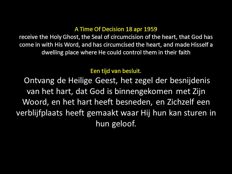 A Time Of Decision 18 apr 1959 receive the Holy Ghost, the Seal of circumcision of the heart, that God has come in with His Word, and has circumcised the heart, and made Hisself a dwelling place where He could control them in their faith Een tijd van besluit.
