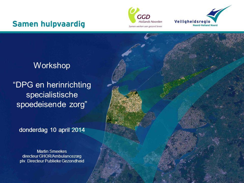 Workshop DPG en herinrichting specialistische spoedeisende zorg donderdag 10 april 2014 Martin Smeekes directeur GHOR/Ambulancezorg plv.