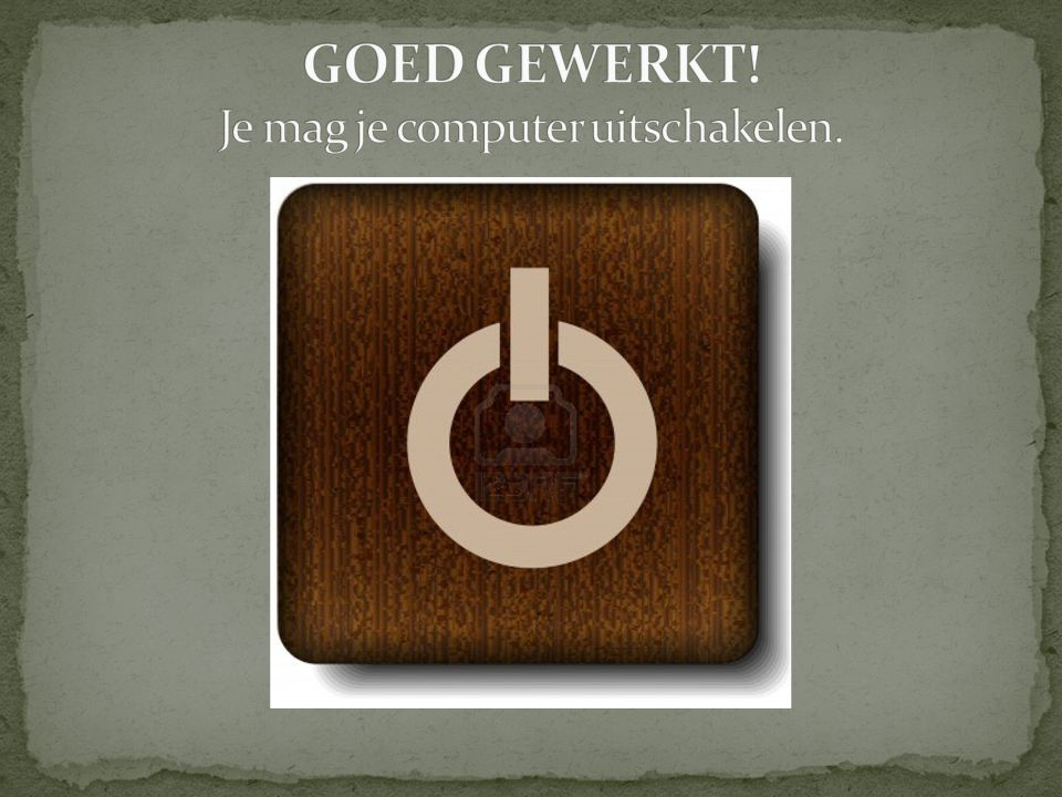 GOED GEWERKT! Je mag je computer uitschakelen.