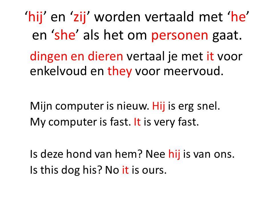 'hij' en 'zij' worden vertaald met 'he' en 'she' als het om personen gaat.