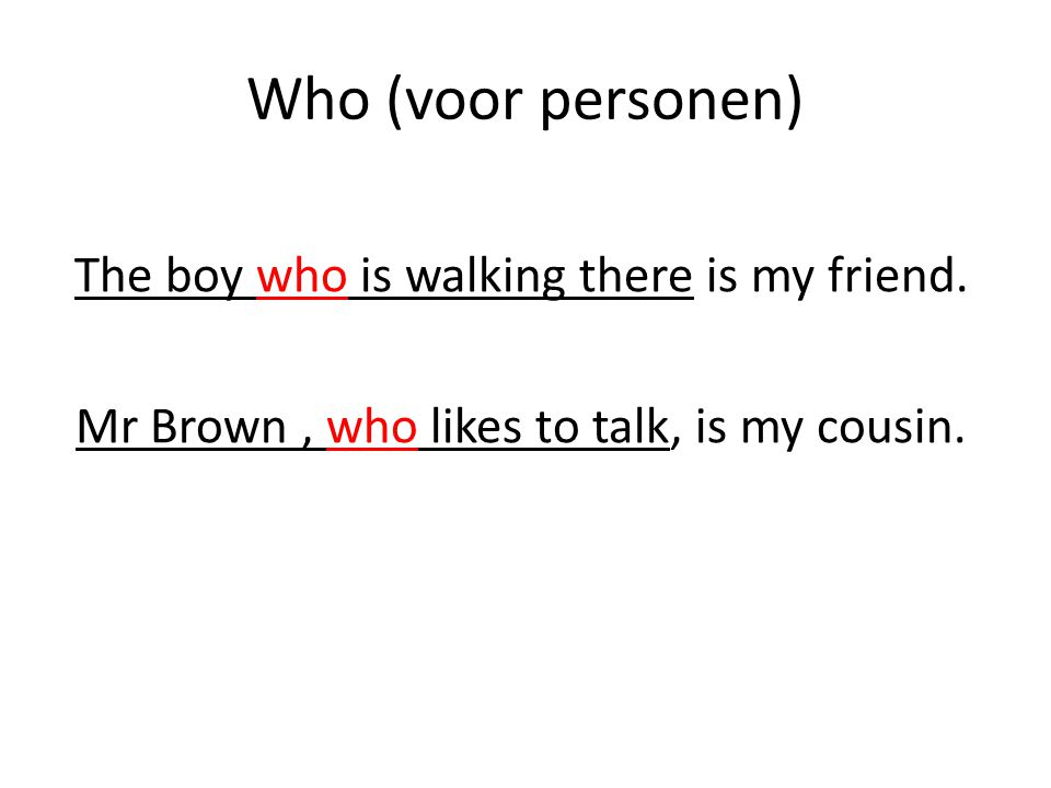 Who (voor personen) Mr Brown , who likes to talk, is my cousin.