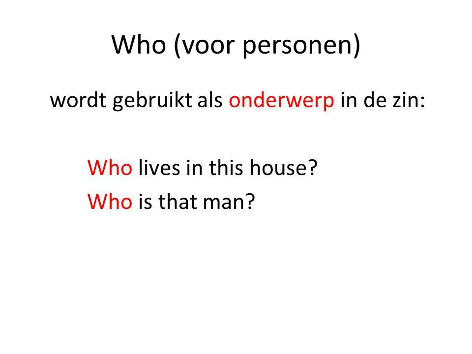 Who (voor personen) wordt gebruikt als onderwerp in de zin: Who lives in this house.