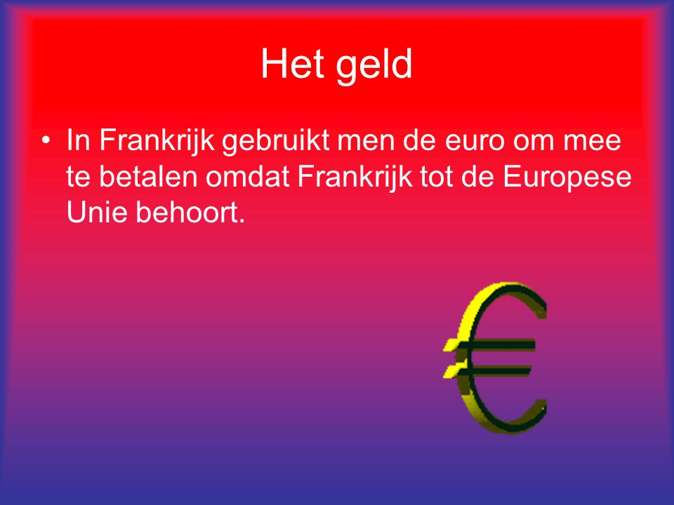 Het geld In Frankrijk gebruikt men de euro om mee te betalen omdat Frankrijk tot de Europese Unie behoort.