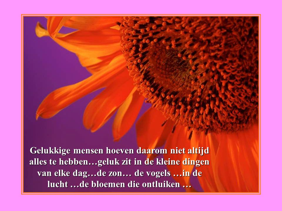 Gelukkige mensen hoeven daarom niet altijd alles te hebben…geluk zit in de kleine dingen van elke dag…de zon… de vogels …in de lucht …de bloemen die ontluiken …