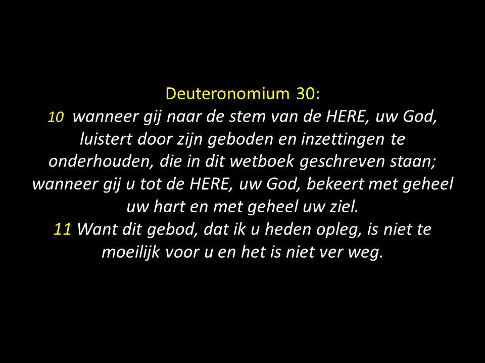 Deuteronomium 30: 10 wanneer gij naar de stem van de HERE, uw God, luistert door zijn geboden en inzettingen te onderhouden, die in dit wetboek geschreven staan; wanneer gij u tot de HERE, uw God, bekeert met geheel uw hart en met geheel uw ziel.
