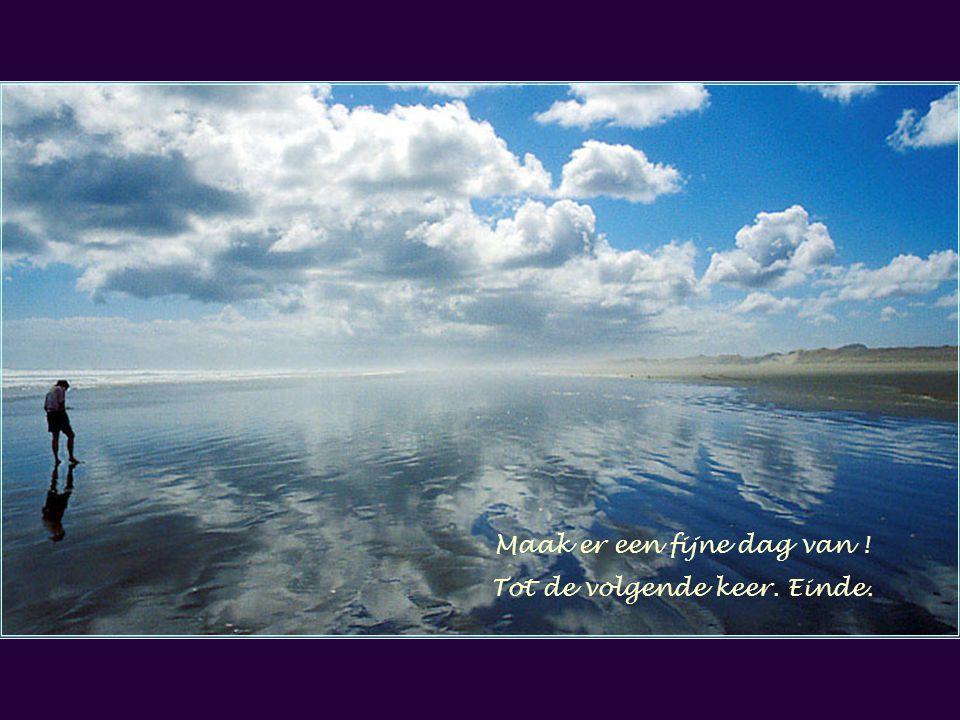 Maak er een fijne dag van ! Tot de volgende keer. Einde.