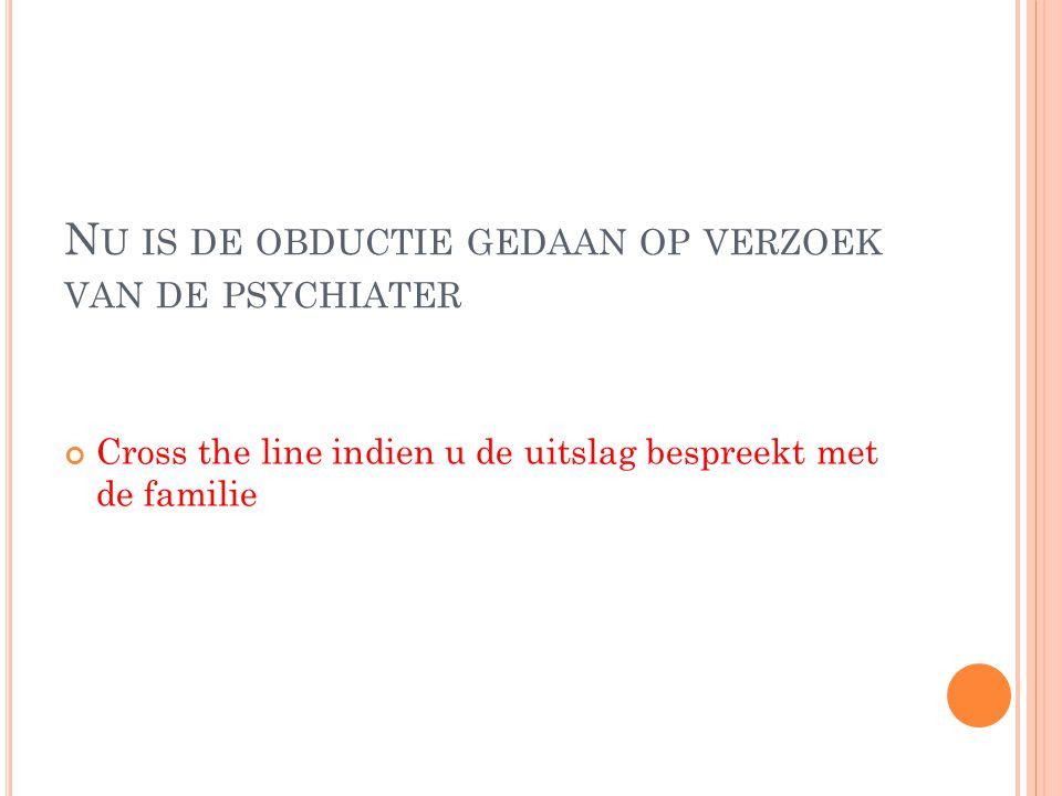 Nu is de obductie gedaan op verzoek van de psychiater