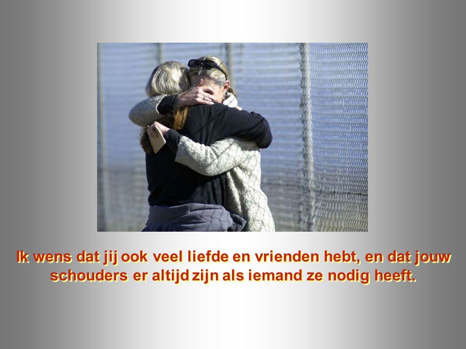 Ik wens dat jij ook veel liefde en vrienden hebt, en dat jouw schouders er altijd zijn als iemand ze nodig heeft.