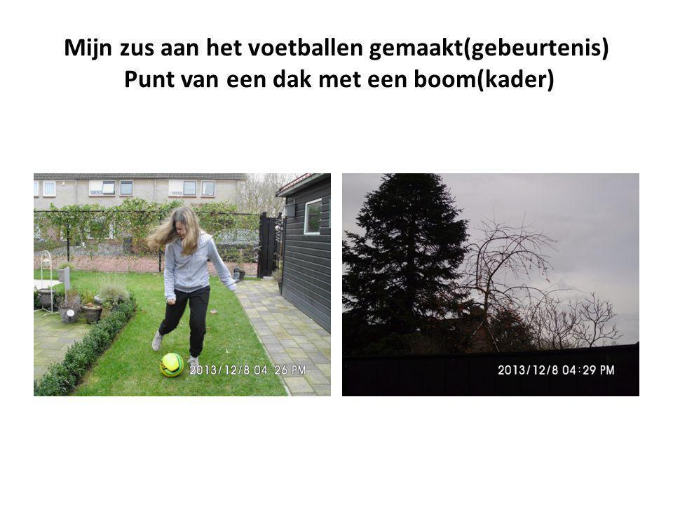 Mijn zus aan het voetballen gemaakt(gebeurtenis) Punt van een dak met een boom(kader)