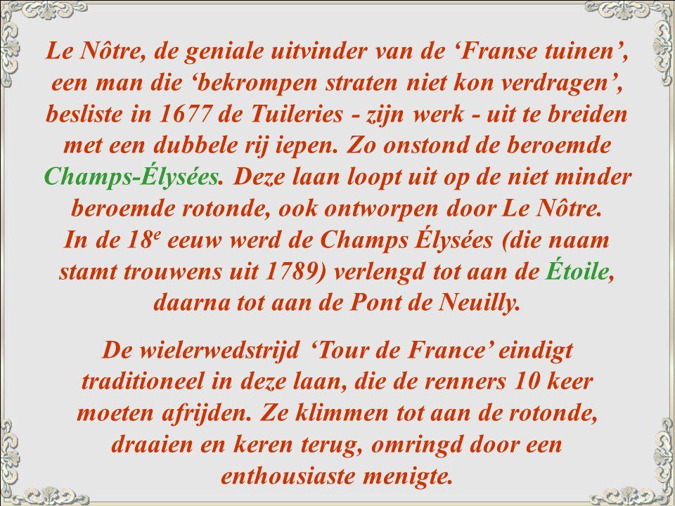 Le Nôtre, de geniale uitvinder van de 'Franse tuinen', een man die 'bekrompen straten niet kon verdragen', besliste in 1677 de Tuileries - zijn werk - uit te breiden met een dubbele rij iepen. Zo onstond de beroemde Champs-Élysées. Deze laan loopt uit op de niet minder beroemde rotonde, ook ontworpen door Le Nôtre. In de 18e eeuw werd de Champs Élysées (die naam stamt trouwens uit 1789) verlengd tot aan de Étoile, daarna tot aan de Pont de Neuilly.