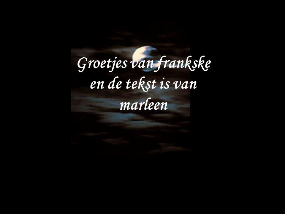 Groetjes van frankske en de tekst is van marleen