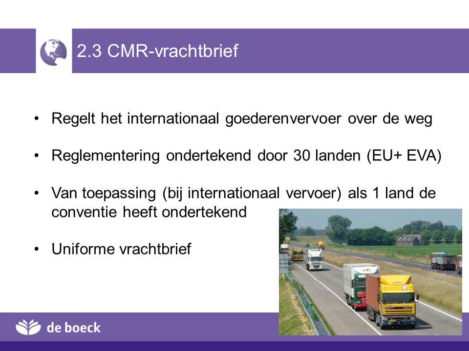 2.3 CMR-vrachtbrief Regelt het internationaal goederenvervoer over de weg. Reglementering ondertekend door 30 landen (EU+ EVA)