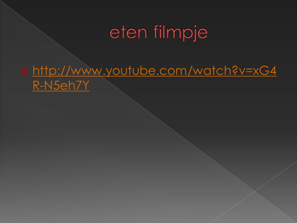 eten filmpje http://www.youtube.com/watch v=xG4R-N5eh7Y