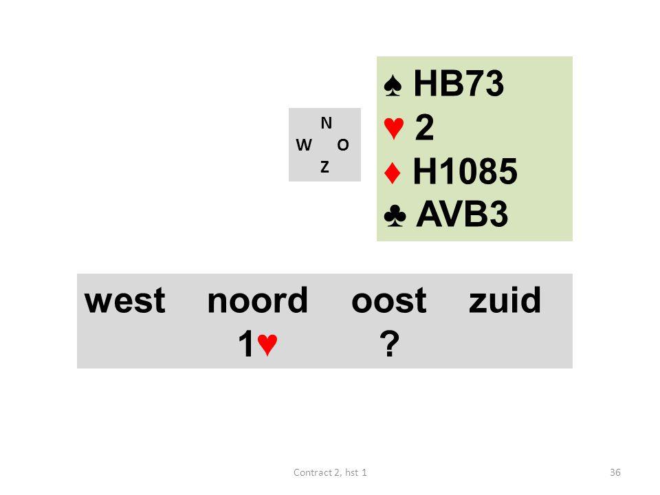 ♠ HB73 ♥ 2 ♦ H1085 ♣ AVB3 west noord oost zuid 1♥ N W O Z