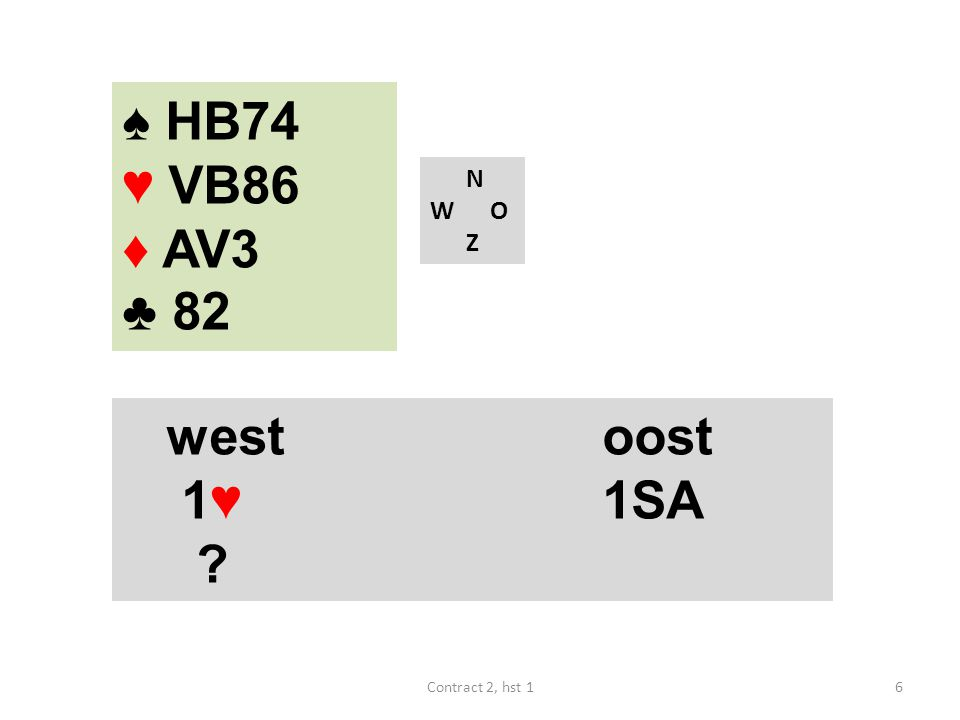 ♠ HB74 ♥ VB86 ♦ AV3 ♣ 82 N W O Z west oost 1♥ 1SA Contract 2, hst 1