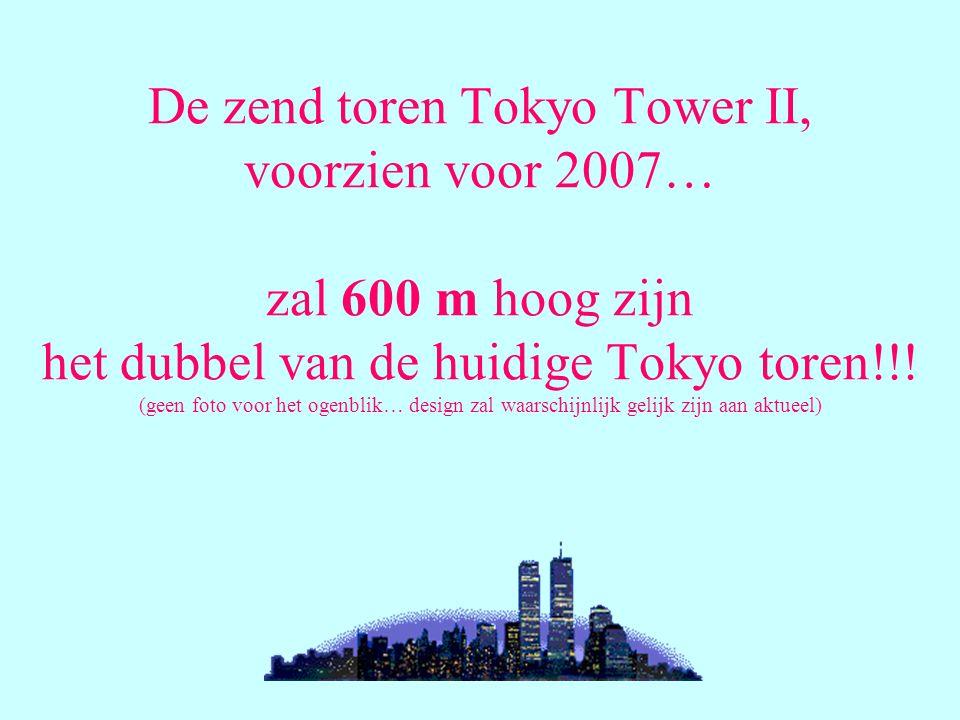 De zend toren Tokyo Tower II, voorzien voor 2007… zal 600 m hoog zijn het dubbel van de huidige Tokyo toren!!.