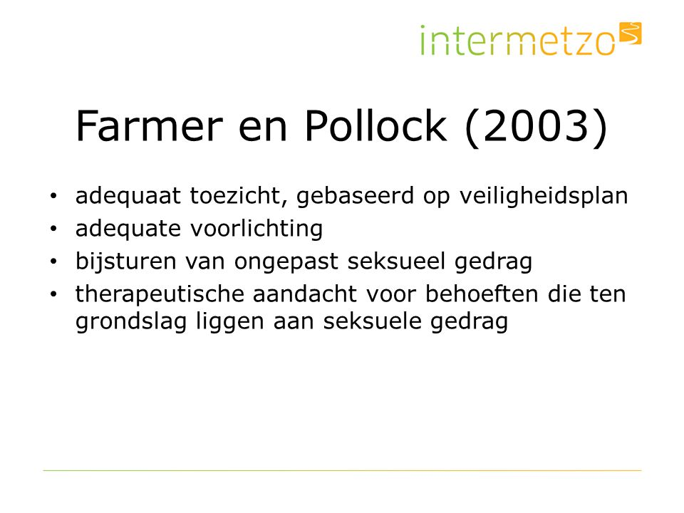 Farmer en Pollock (2003) adequaat toezicht, gebaseerd op veiligheidsplan. adequate voorlichting. bijsturen van ongepast seksueel gedrag.