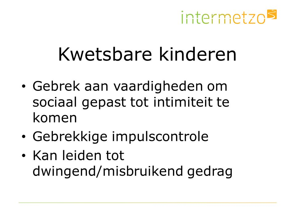 Kwetsbare kinderen Gebrek aan vaardigheden om sociaal gepast tot intimiteit te komen. Gebrekkige impulscontrole.