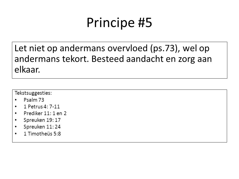 Principe #5 Let niet op andermans overvloed (ps.73), wel op andermans tekort. Besteed aandacht en zorg aan elkaar.