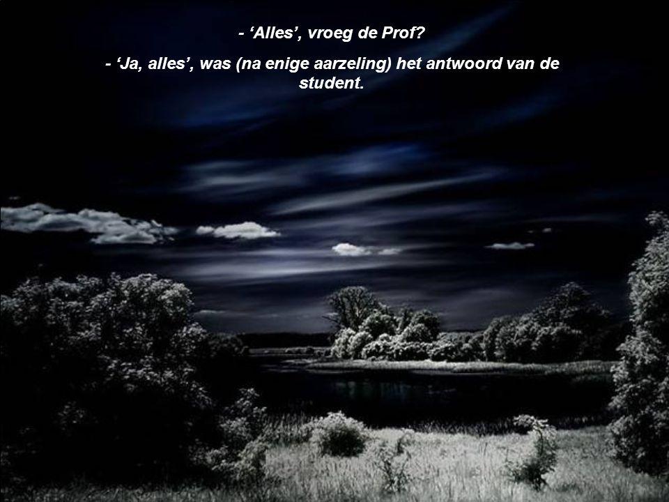 - 'Ja, alles', was (na enige aarzeling) het antwoord van de student.