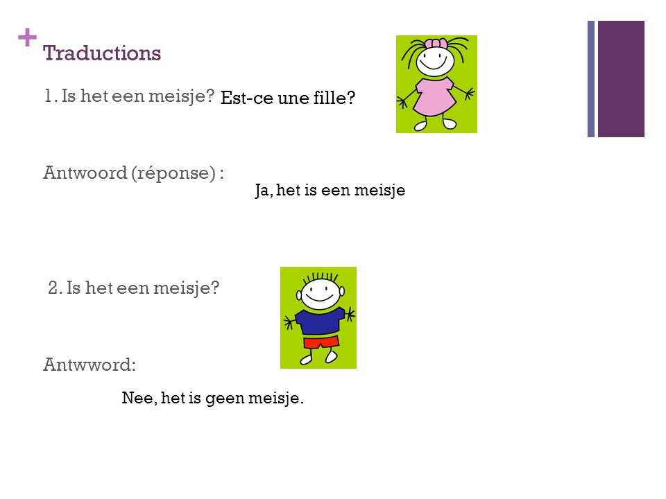 Traductions 1. Is het een meisje Antwoord (réponse) : 2. Is het een meisje Antwword: Est-ce une fille