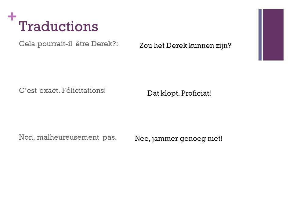 Traductions Cela pourrait-il être Derek : C'est exact. Félicitations! Non, malheureusement pas. Zou het Derek kunnen zijn