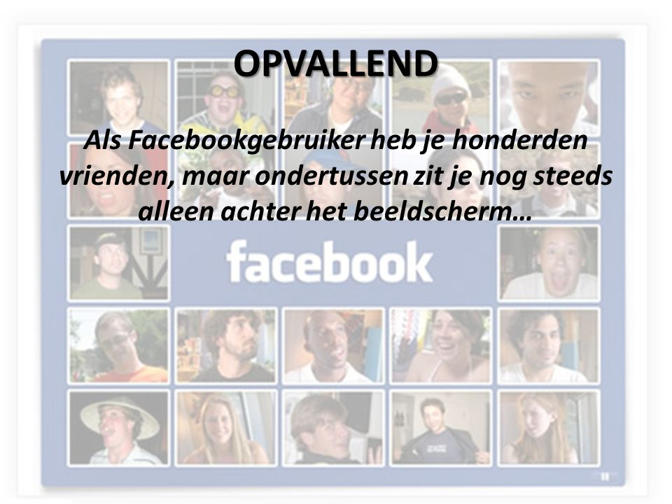 OPVALLEND Als Facebookgebruiker heb je honderden vrienden, maar ondertussen zit je nog steeds alleen achter het beeldscherm…