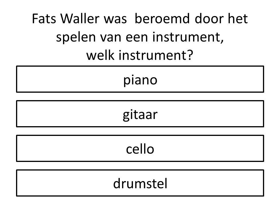 Fats Waller was beroemd door het spelen van een instrument, welk instrument