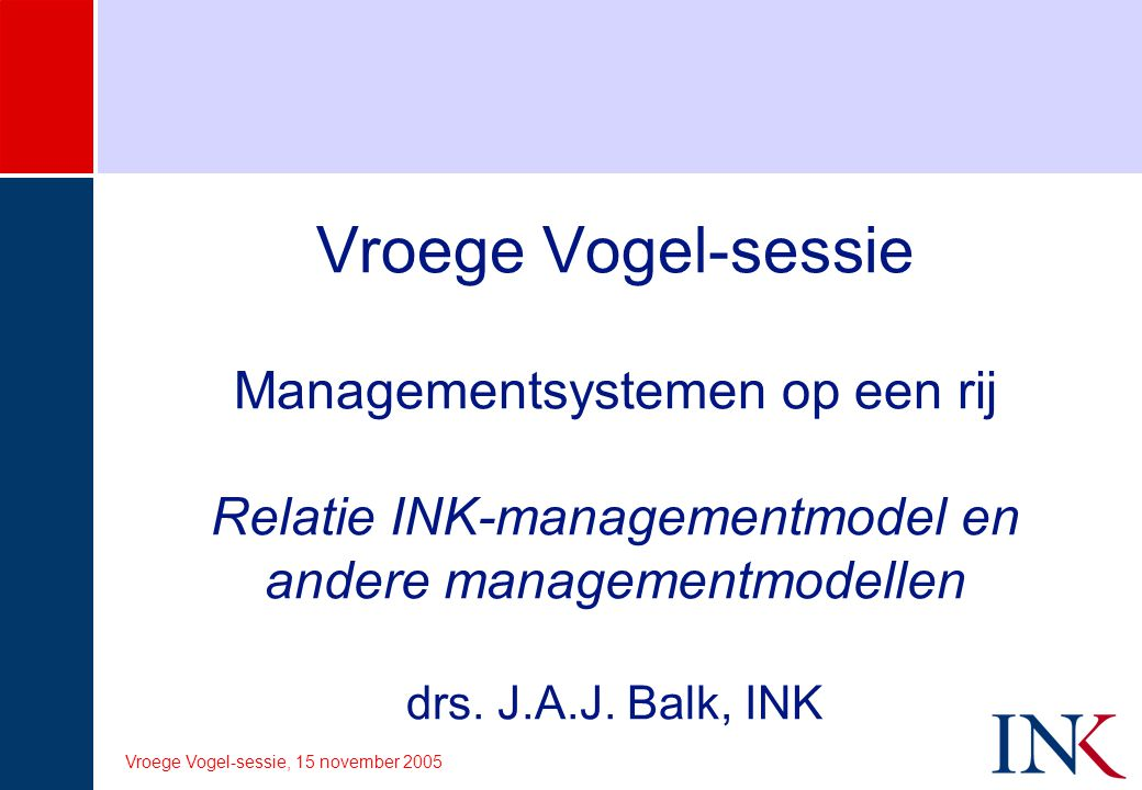 Vroege Vogel-sessie Managementsystemen op een rij Relatie INK-managementmodel en andere managementmodellen drs. J.A.J. Balk, INK