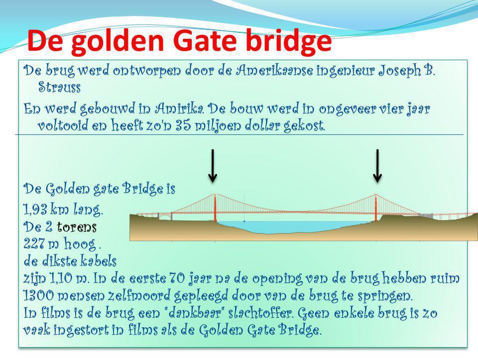 De golden Gate bridge De brug werd ontworpen door de Amerikaanse ingenieur Joseph B. Strauss.