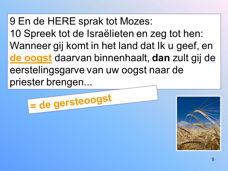 9 En de HERE sprak tot Mozes: 10 Spreek tot de Israëlieten en zeg tot hen: Wanneer gij komt in het land dat Ik u geef, en de oogst daarvan binnenhaalt, dan zult gij de eerstelingsgarve van uw oogst naar de priester brengen...