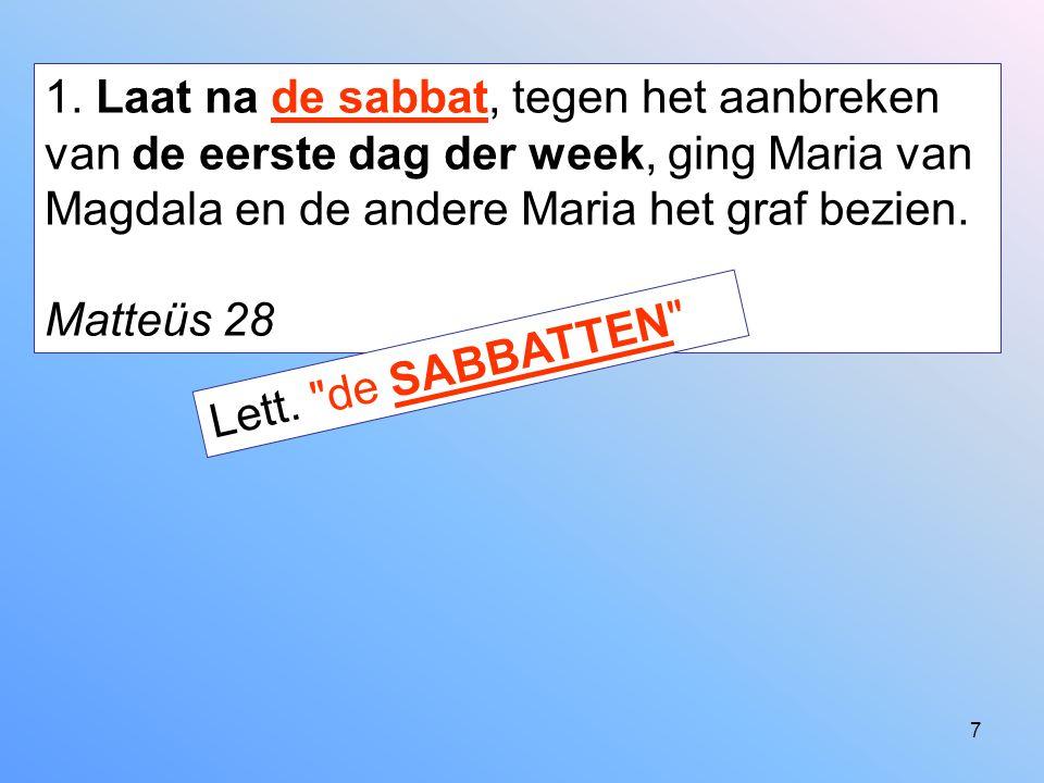 1. Laat na de sabbat, tegen het aanbreken van de eerste dag der week, ging Maria van Magdala en de andere Maria het graf bezien.