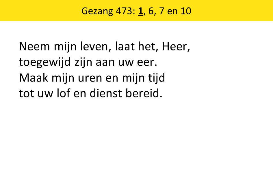 Gezang 473: 1, 6, 7 en 10 Neem mijn leven, laat het, Heer, toegewijd zijn aan uw eer.