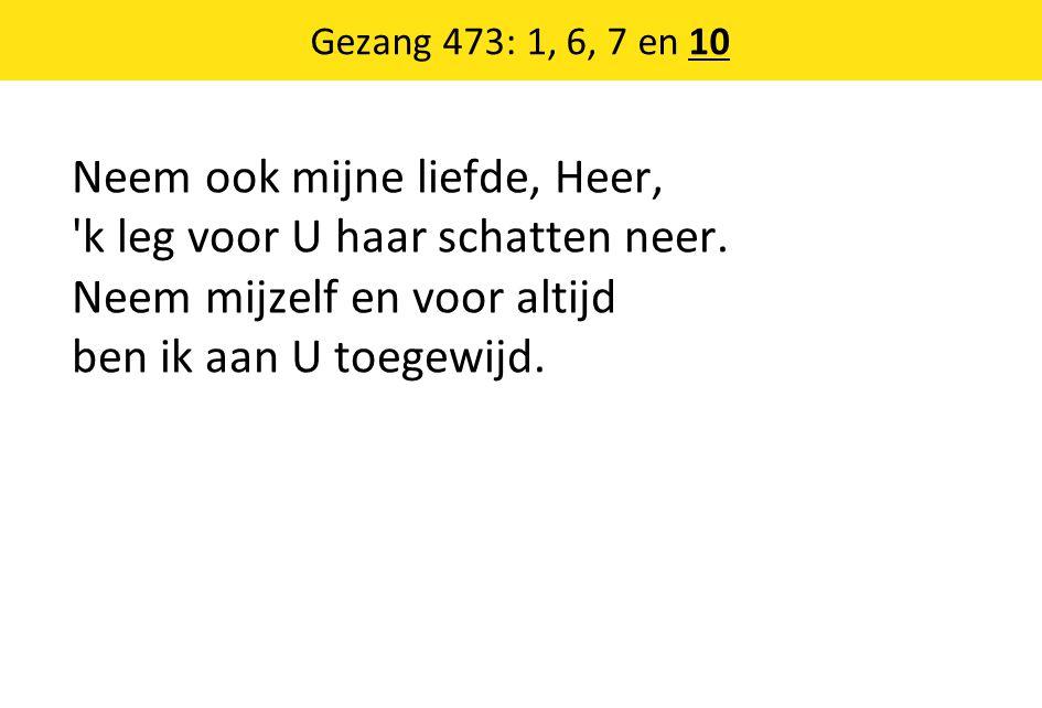 Gezang 473: 1, 6, 7 en 10 Neem ook mijne liefde, Heer, k leg voor U haar schatten neer.