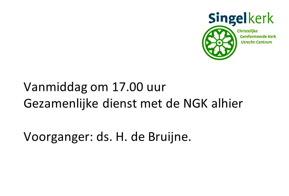 Vanmiddag om 17.00 uur Gezamenlijke dienst met de NGK alhier Voorganger: ds. H. de Bruijne.