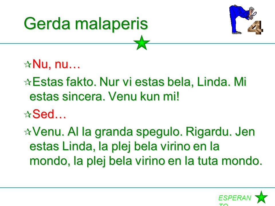 Gerda malaperis 4. Nu, nu… Estas fakto. Nur vi estas bela, Linda. Mi estas sincera. Venu kun mi! Sed…