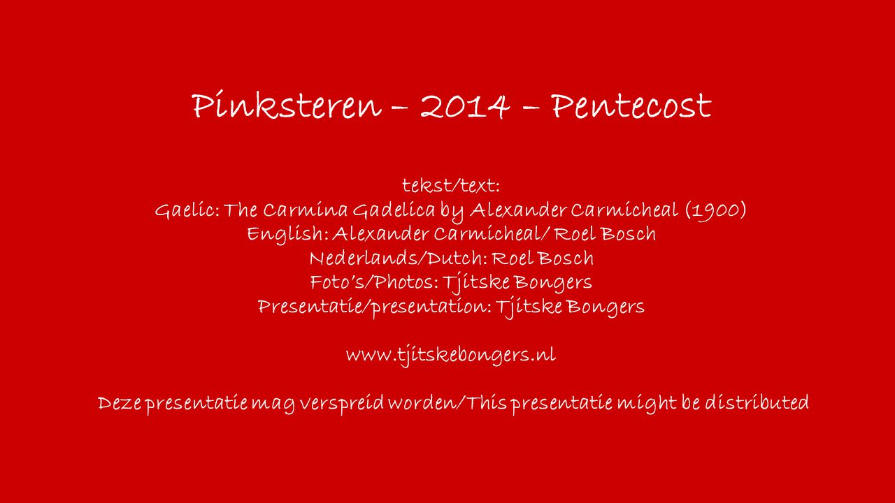 Pinksteren – 2014 – Pentecost tekst/text: Gaelic: The Carmina Gadelica by Alexander Carmicheal (1900) English: Alexander Carmicheal/ Roel Bosch Nederlands/Dutch: Roel Bosch Foto's/Photos: Tjitske Bongers Presentatie/presentation: Tjitske Bongers www.tjitskebongers.nl Deze presentatie mag verspreid worden/This presentatie might be distributed