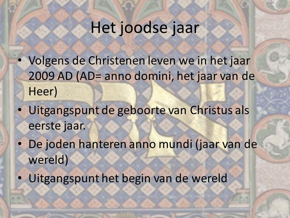 Het joodse jaar Volgens de Christenen leven we in het jaar 2009 AD (AD= anno domini, het jaar van de Heer)