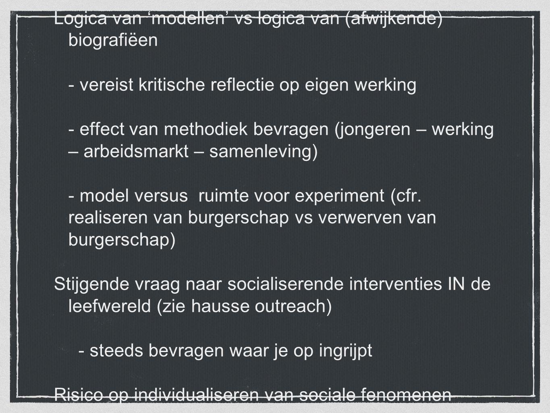 Logica van 'modellen' vs logica van (afwijkende) biografiëen - vereist kritische reflectie op eigen werking - effect van methodiek bevragen (jongeren – werking – arbeidsmarkt – samenleving) - model versus ruimte voor experiment (cfr.