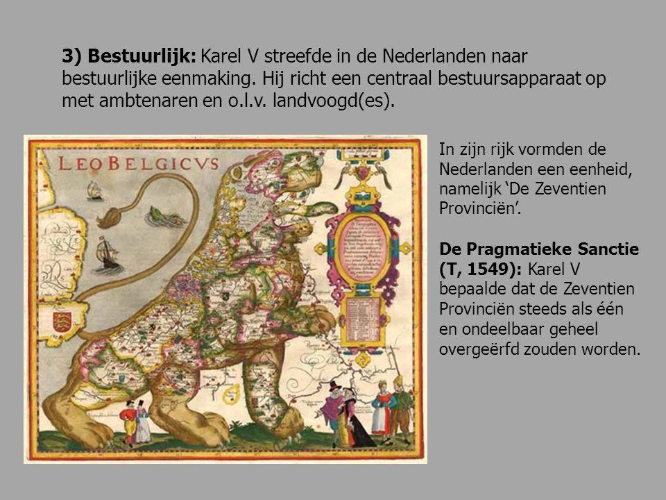 3) Bestuurlijk: Karel V streefde in de Nederlanden naar bestuurlijke eenmaking. Hij richt een centraal bestuursapparaat op met ambtenaren en o.l.v. landvoogd(es).