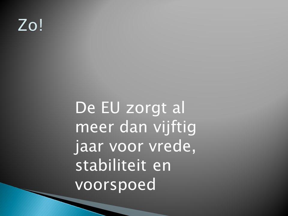Zo! De EU zorgt al meer dan vijftig jaar voor vrede, stabiliteit en voorspoed