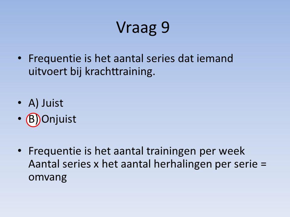Vraag 9 Frequentie is het aantal series dat iemand uitvoert bij krachttraining. A) Juist. B) Onjuist.