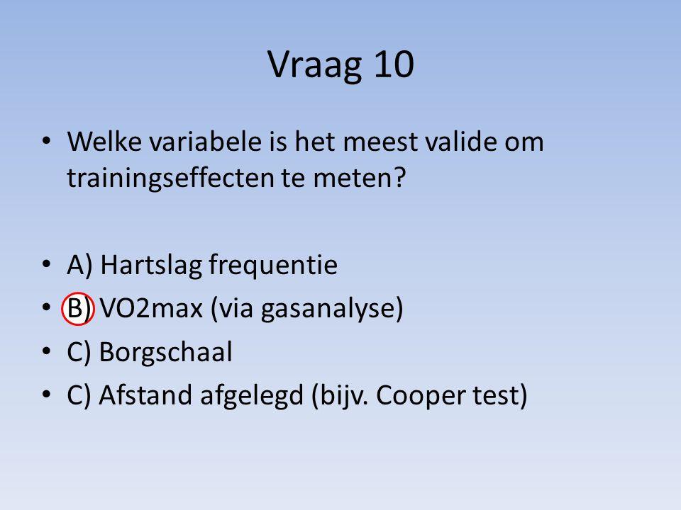 Vraag 10 Welke variabele is het meest valide om trainingseffecten te meten A) Hartslag frequentie.