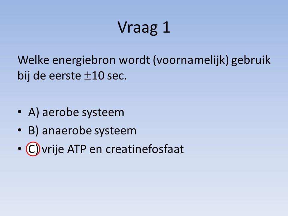 Vraag 1 Welke energiebron wordt (voornamelijk) gebruik bij de eerste 10 sec. A) aerobe systeem. B) anaerobe systeem.