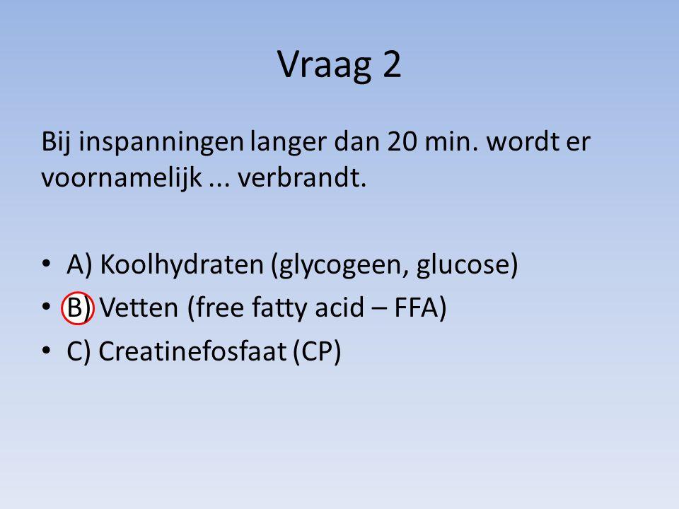 Vraag 2 Bij inspanningen langer dan 20 min. wordt er voornamelijk ... verbrandt. A) Koolhydraten (glycogeen, glucose)
