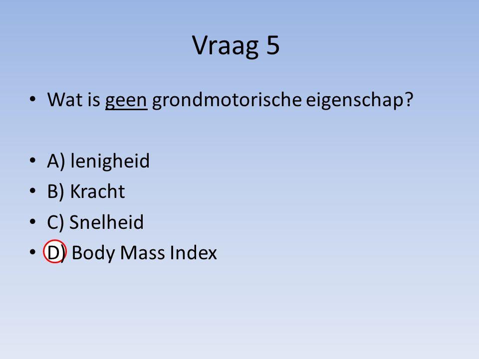 Vraag 5 Wat is geen grondmotorische eigenschap A) lenigheid B) Kracht