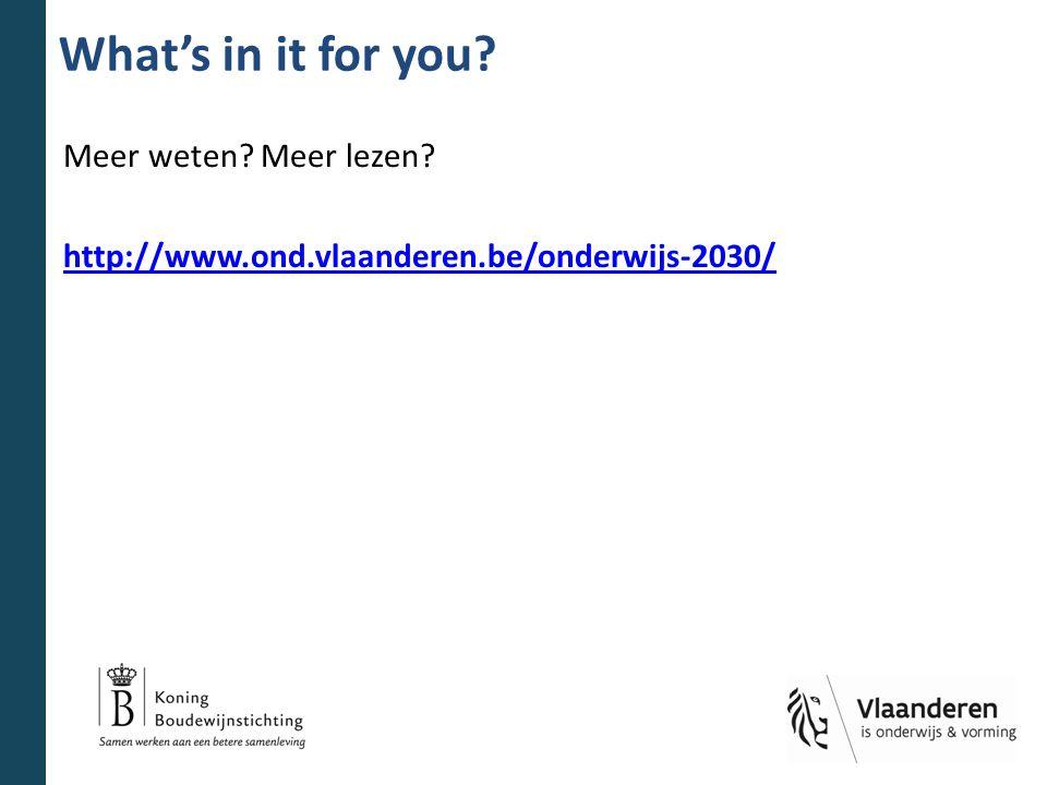 What's in it for you Meer weten Meer lezen http://www.ond.vlaanderen.be/onderwijs-2030/
