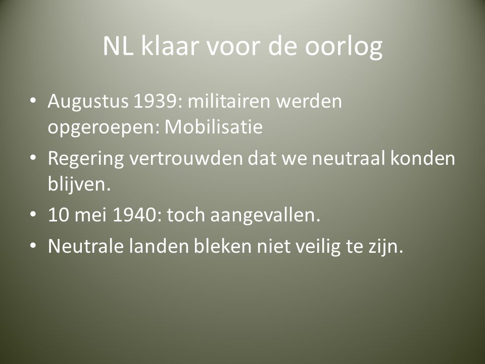 NL klaar voor de oorlog Augustus 1939: militairen werden opgeroepen: Mobilisatie. Regering vertrouwden dat we neutraal konden blijven.